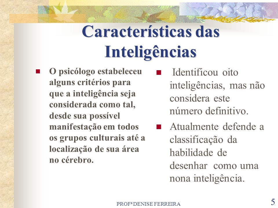 PROFª DENISE FERREIRA 6 Tipos De Inteligência Lógico Matemática Lógico Matemática: é a inteligência que determina a habilidade para o raciocínio dedutivo, além da capacidade para solucionar problemas envolvendo números.