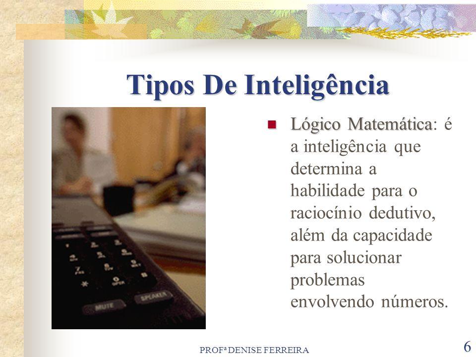PROFª DENISE FERREIRA 6 Tipos De Inteligência Lógico Matemática Lógico Matemática: é a inteligência que determina a habilidade para o raciocínio dedut