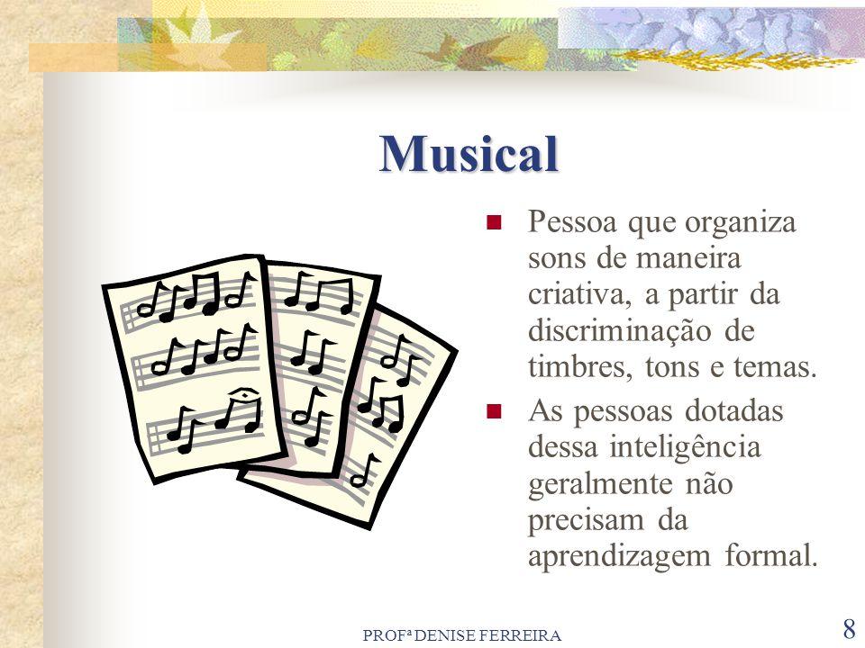 PROFª DENISE FERREIRA 8 Musical Pessoa que organiza sons de maneira criativa, a partir da discriminação de timbres, tons e temas. As pessoas dotadas d