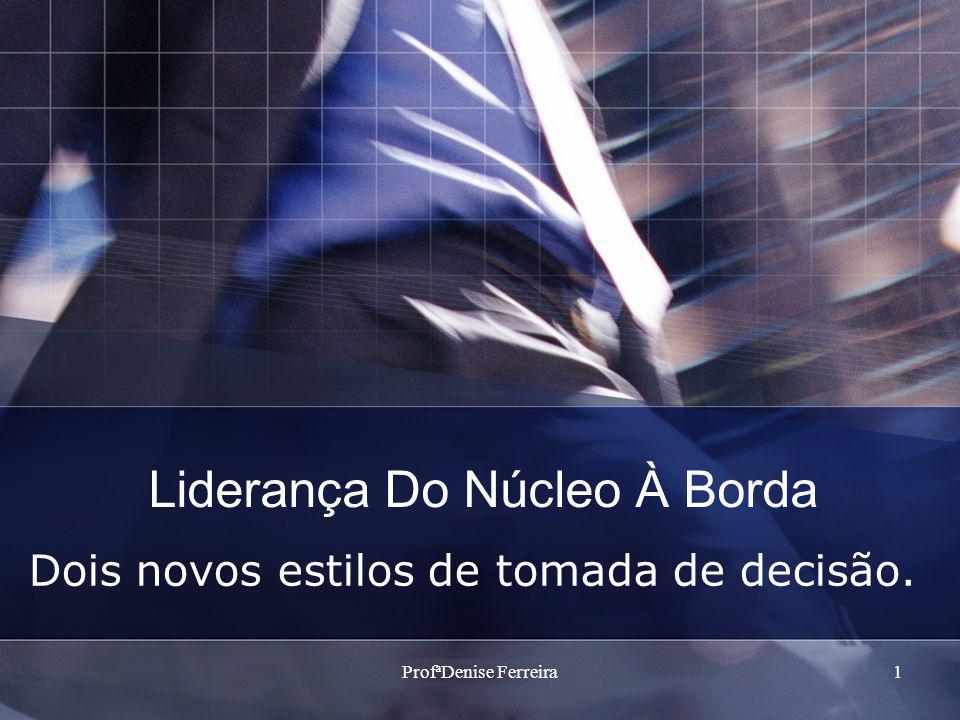 ProfªDenise Ferreira1 Liderança Do Núcleo À Borda Dois novos estilos de tomada de decisão.