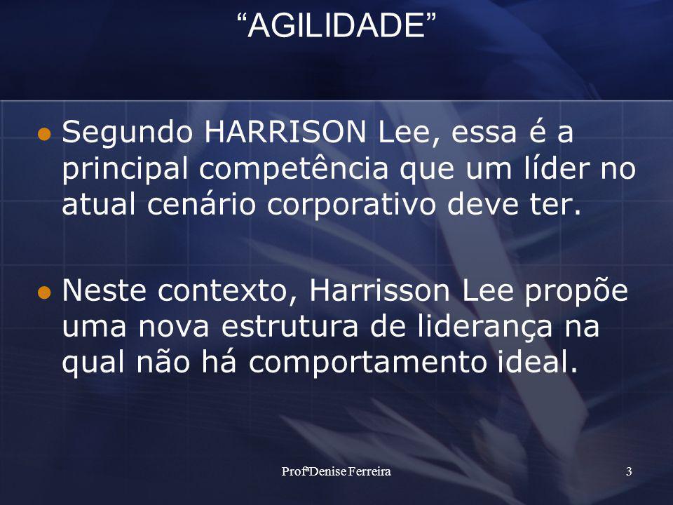 ProfªDenise Ferreira3 AGILIDADE Segundo HARRISON Lee, essa é a principal competência que um líder no atual cenário corporativo deve ter.