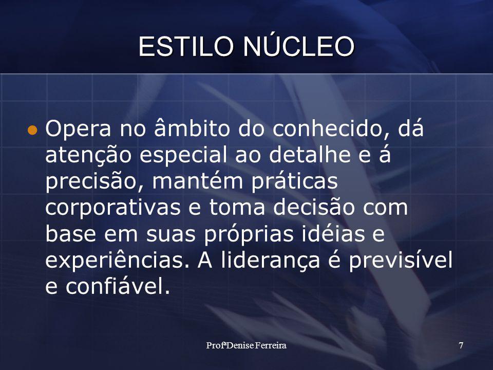 ProfªDenise Ferreira7 ESTILO NÚCLEO Opera no âmbito do conhecido, dá atenção especial ao detalhe e á precisão, mantém práticas corporativas e toma dec