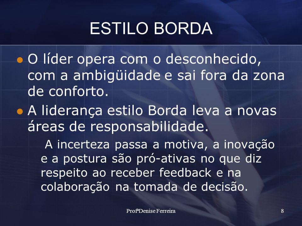 ProfªDenise Ferreira8 ESTILO BORDA O líder opera com o desconhecido, com a ambigüidade e sai fora da zona de conforto. A liderança estilo Borda leva a