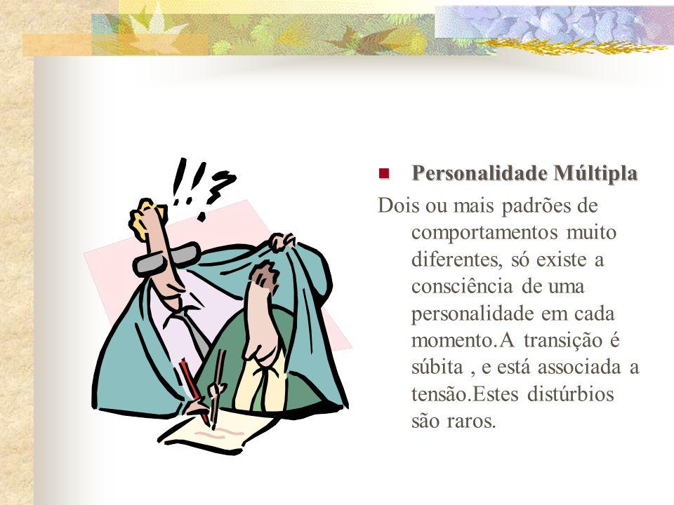 Personalidade Múltipla Personalidade Múltipla Dois ou mais padrões de comportamentos muito diferentes, só existe a consciência de uma personalidade em cada momento.A transição é súbita, e está associada a tensão.Estes distúrbios são raros.