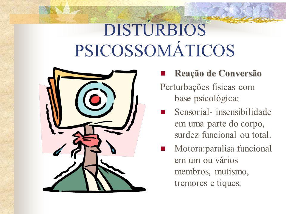 DISTÚRBIOS PSICOSSOMÁTICOS Reação de Conversão Reação de Conversão : Perturbações físicas com base psicológica: Sensorial- insensibilidade em uma parte do corpo, surdez funcional ou total.