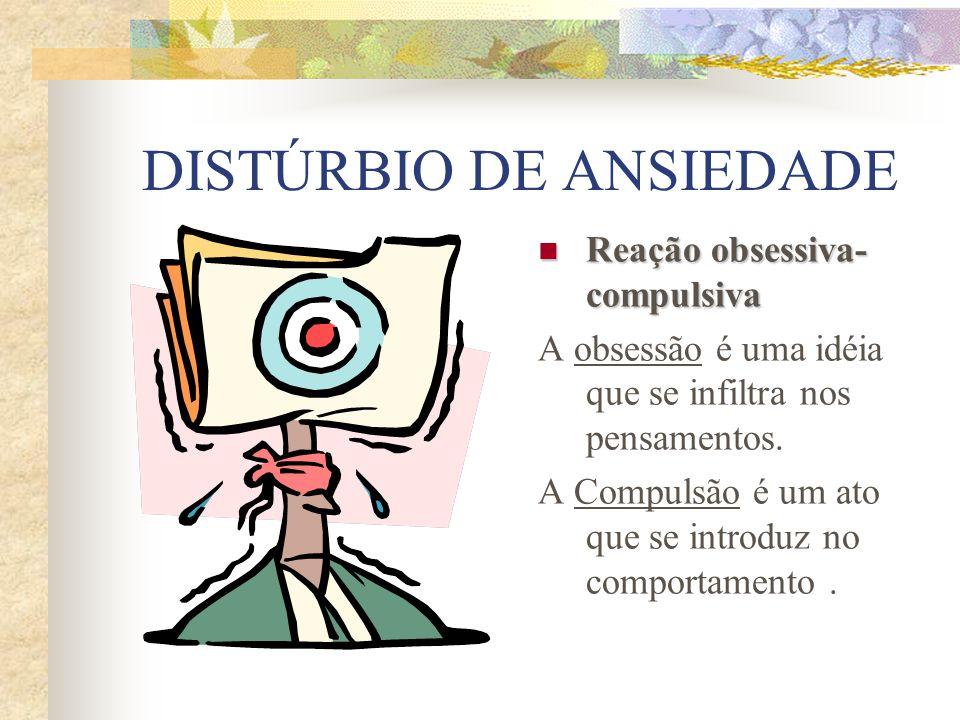 DISTÚRBIO DE ANSIEDADE Reação obsessiva- compulsiva Reação obsessiva- compulsiva A obsessão é uma idéia que se infiltra nos pensamentos.