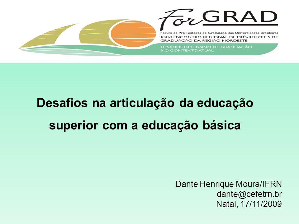 Desafios na articulação da educação superior com a educação básica Dante Henrique Moura/IFRN dante@cefetrn.br Natal, 17/11/2009