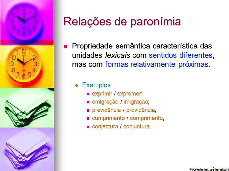 Relações de paronímia Propriedade semântica característica das unidades lexicais com sentidos diferentes, mas com formas relativamente próximas. Propr