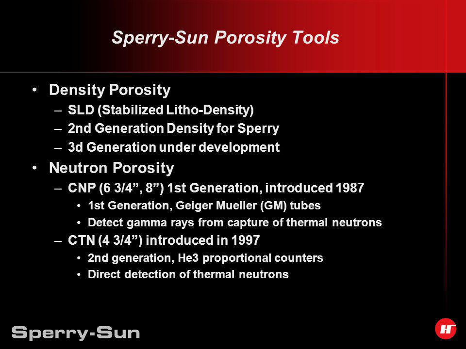 Sperry-Sun Porosity Tools Density Porosity –SLD (Stabilized Litho-Density) –2nd Generation Density for Sperry –3d Generation under development Neutron Porosity –CNP (6 3/4, 8) 1st Generation, introduced 1987 1st Generation, Geiger Mueller (GM) tubes Detect gamma rays from capture of thermal neutrons –CTN (4 3/4) introduced in 1997 2nd generation, He3 proportional counters Direct detection of thermal neutrons