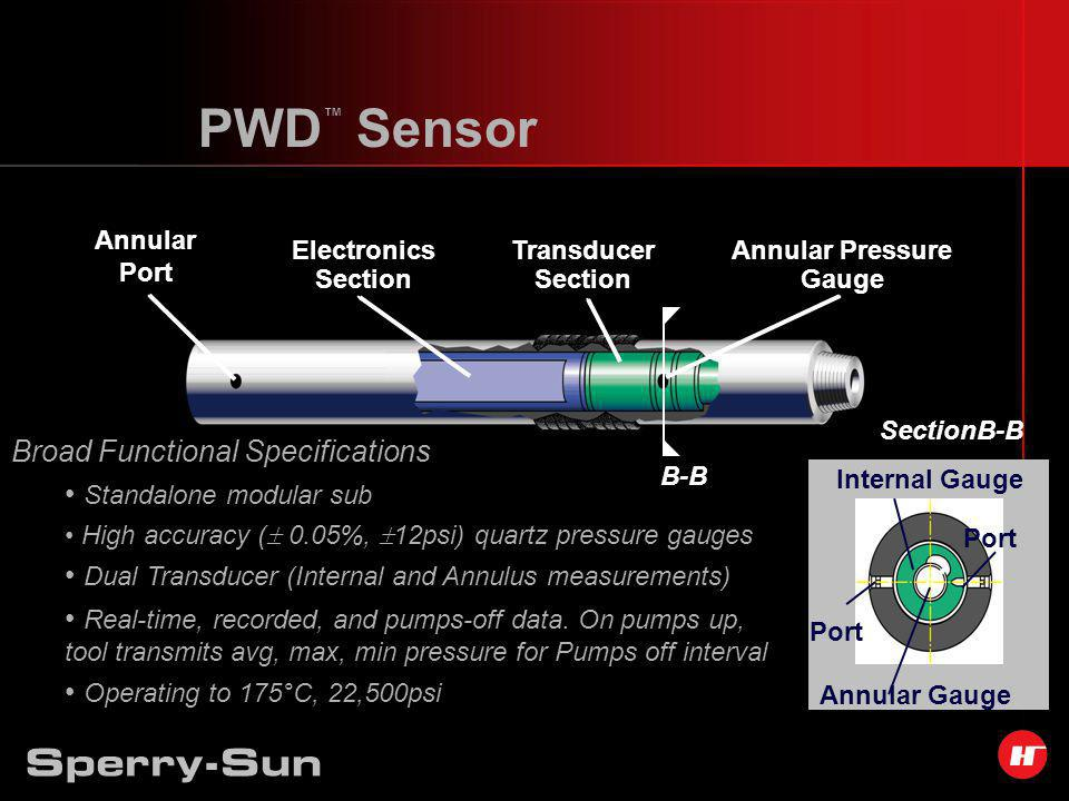 Internal Gauge Annular Gauge Port PWD Sensor SectionB-B Annular Port Electronics Section Transducer Section Annular Pressure Gauge B-B Broad Functional Specifications Standalone modular sub High accuracy ( 0.05%, 12psi) quartz pressure gauges Dual Transducer (Internal and Annulus measurements) Real-time, recorded, and pumps-off data.