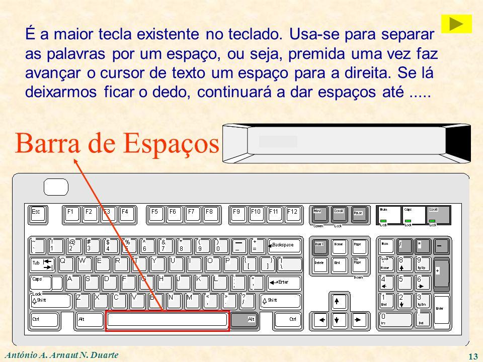 António A. Arnaut N. Duarte 13 Barra de Espaços É a maior tecla existente no teclado. Usa-se para separar as palavras por um espaço, ou seja, premida