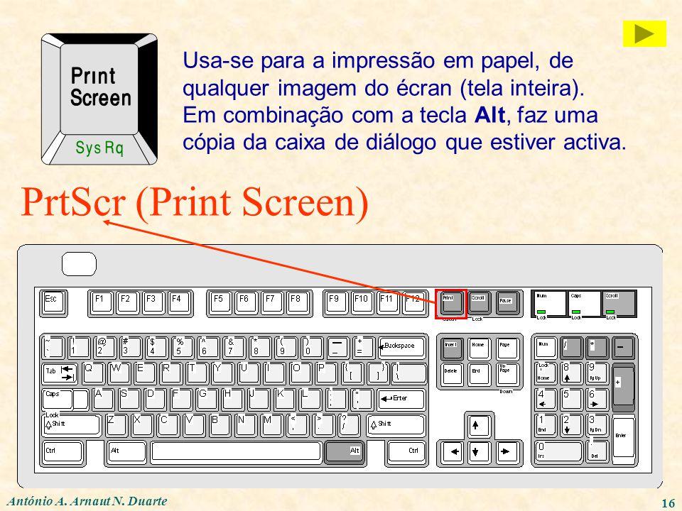 António A. Arnaut N. Duarte 16 PrtScr (Print Screen) Usa-se para a impressão em papel, de qualquer imagem do écran (tela inteira). Em combinação com a