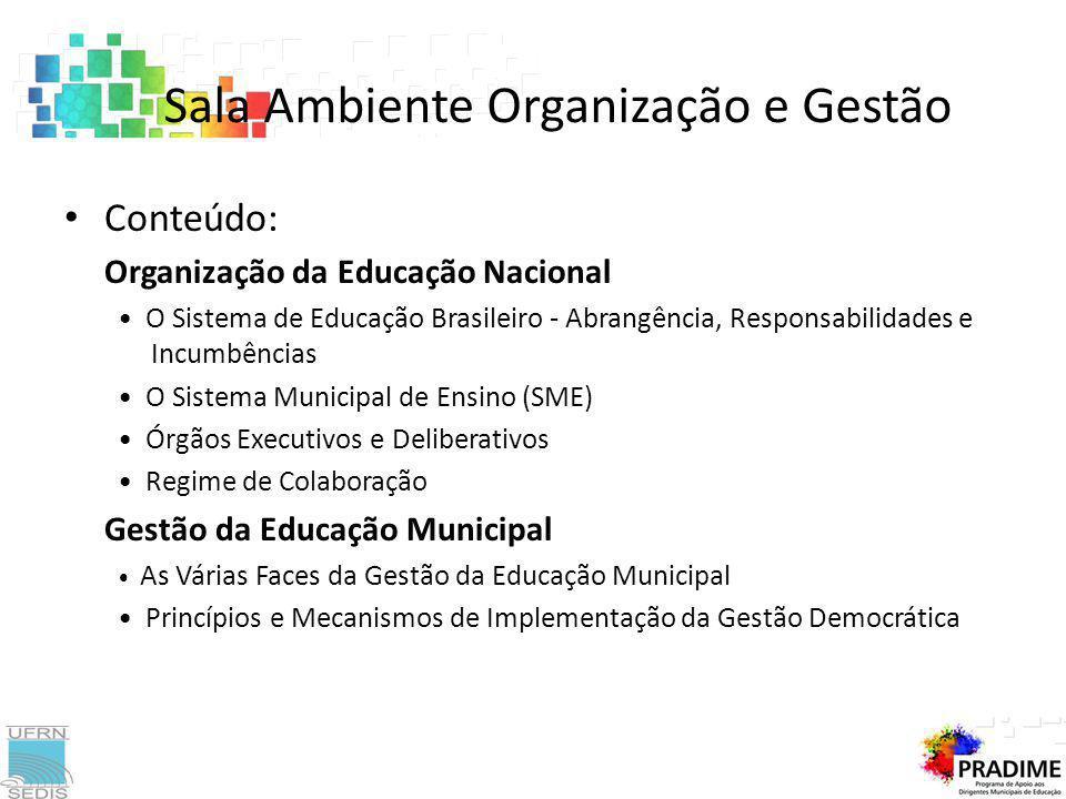 Conteúdo: Organização da Educação Nacional O Sistema de Educação Brasileiro - Abrangência, Responsabilidades e Incumbências O Sistema Municipal de Ensino (SME) Órgãos Executivos e Deliberativos Regime de Colaboração Gestão da Educação Municipal As Várias Faces da Gestão da Educação Municipal Princípios e Mecanismos de Implementação da Gestão Democrática Sala Ambiente Organização e Gestão