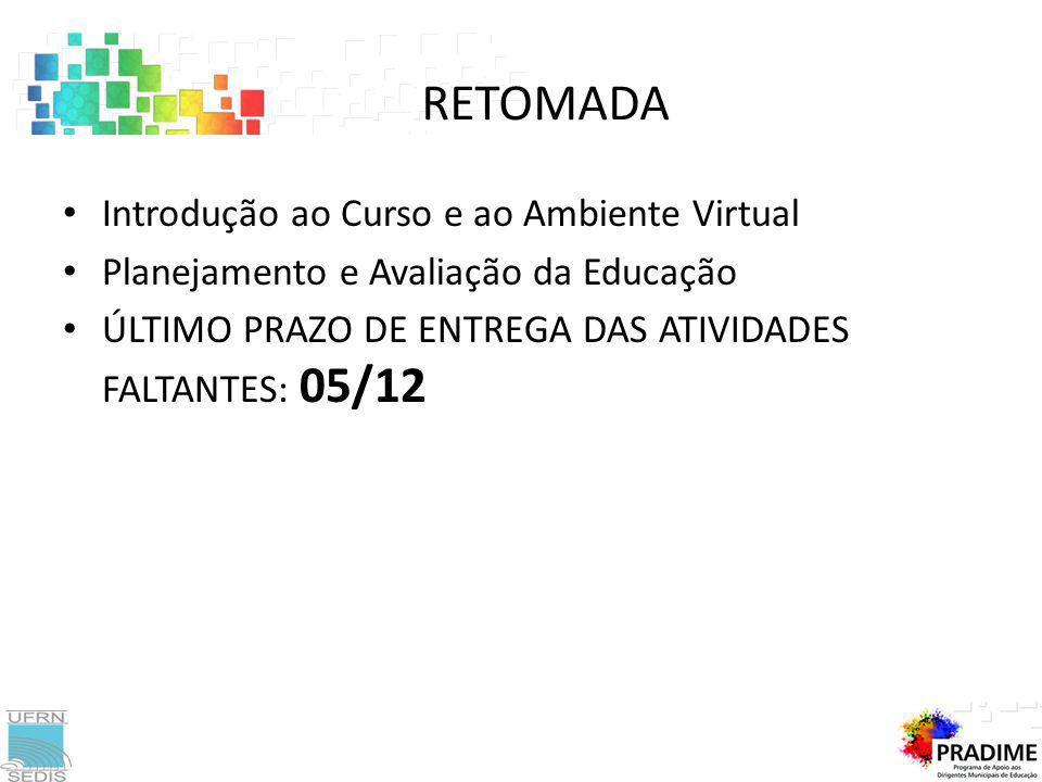 Introdução ao Curso e ao Ambiente Virtual Planejamento e Avaliação da Educação ÚLTIMO PRAZO DE ENTREGA DAS ATIVIDADES FALTANTES: 05/12 RETOMADA