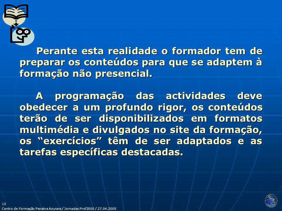 Centro de Formação Penalva Azurara / Jornadas Prof2000 / 27.04.2005 10 Perante esta realidade o formador tem de preparar os conteúdos para que se adaptem à formação não presencial.