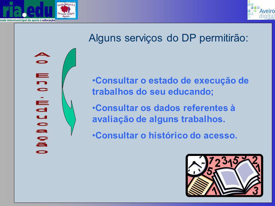 Alguns serviços do DP permitirão: Consultar o estado de execução de trabalhos do seu educando; Consultar os dados referentes à avaliação de alguns trabalhos.