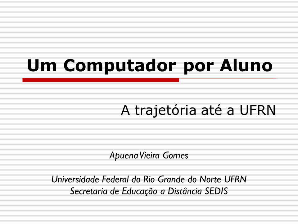 Um Computador por Aluno A trajetória até a UFRN Apuena Vieira Gomes Universidade Federal do Rio Grande do Norte UFRN Secretaria de Educação a Distância SEDIS