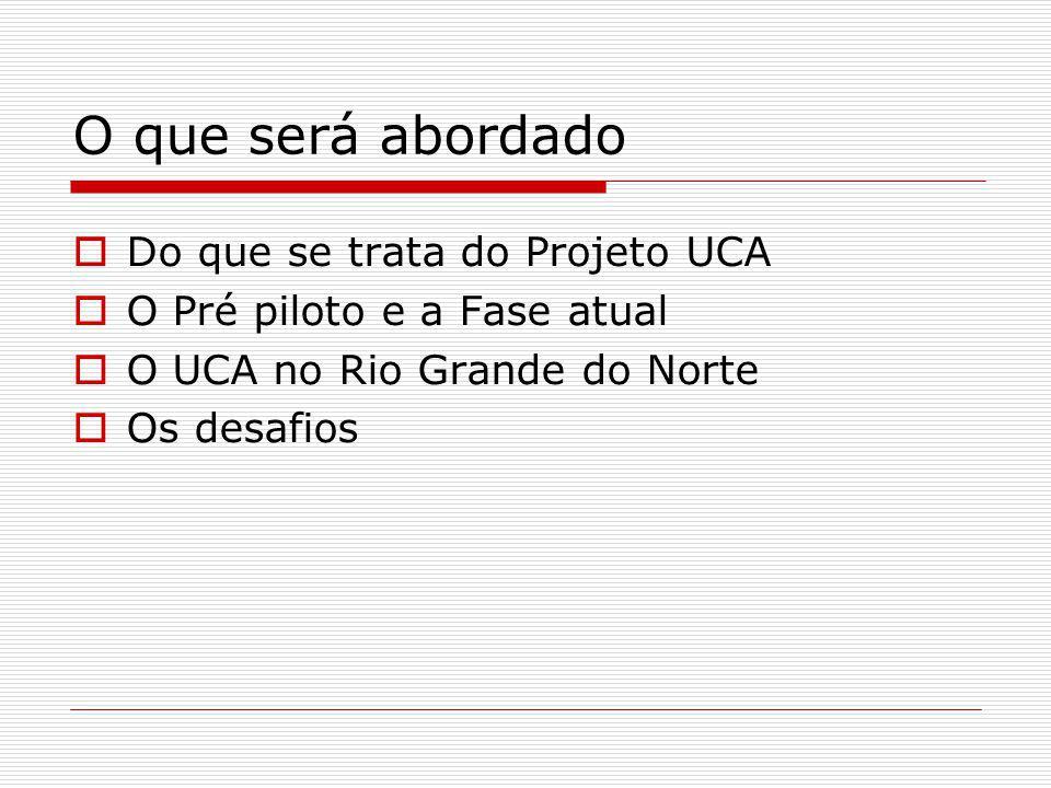 O que será abordado Do que se trata do Projeto UCA O Pré piloto e a Fase atual O UCA no Rio Grande do Norte Os desafios