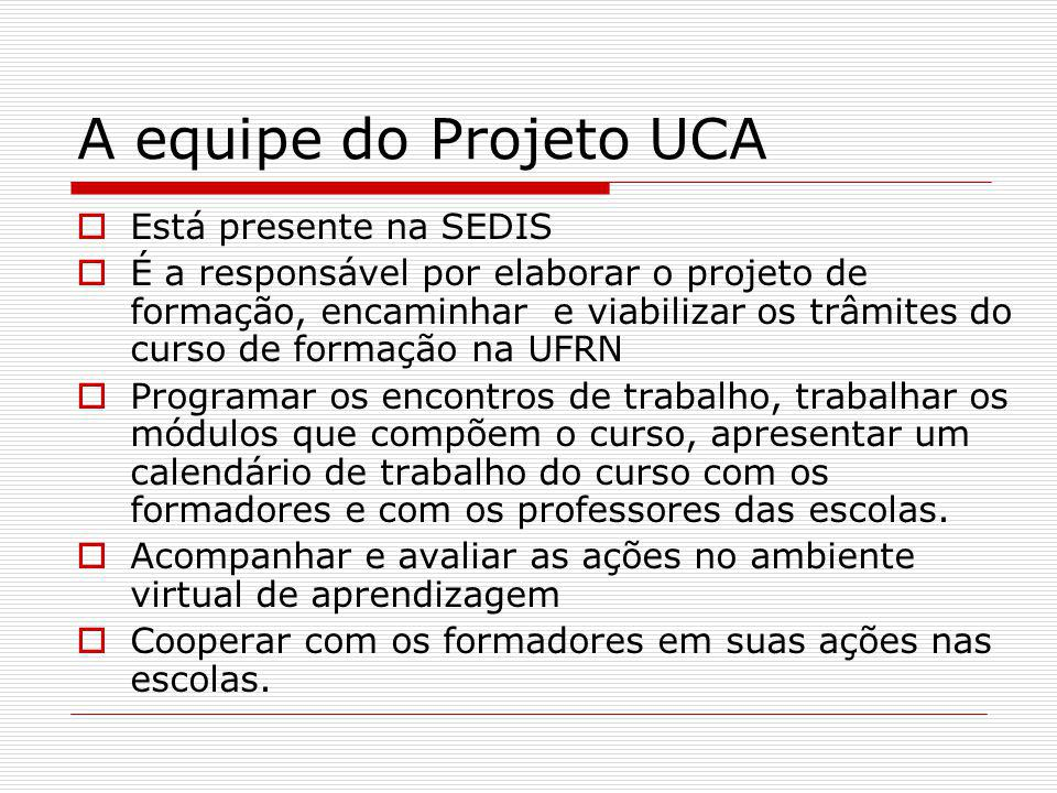 A equipe do Projeto UCA Está presente na SEDIS É a responsável por elaborar o projeto de formação, encaminhar e viabilizar os trâmites do curso de for