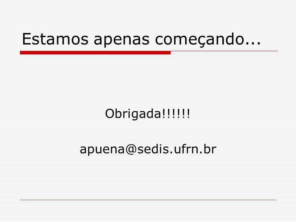 Estamos apenas começando... Obrigada!!!!!! apuena@sedis.ufrn.br