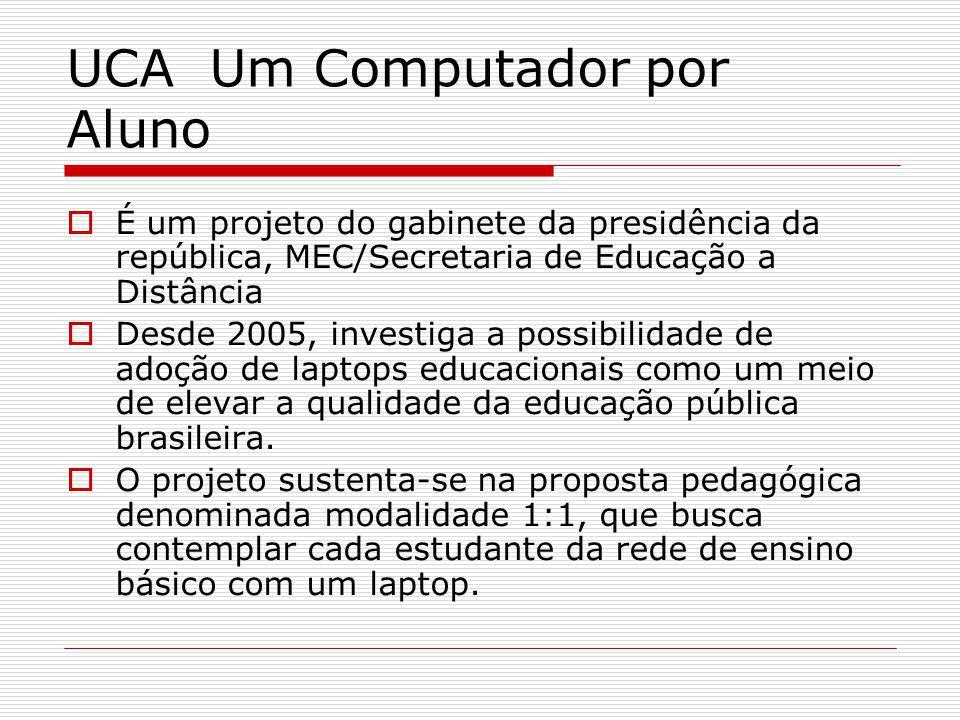 UCA Um Computador por Aluno É um projeto do gabinete da presidência da república, MEC/Secretaria de Educação a Distância Desde 2005, investiga a possibilidade de adoção de laptops educacionais como um meio de elevar a qualidade da educação pública brasileira.