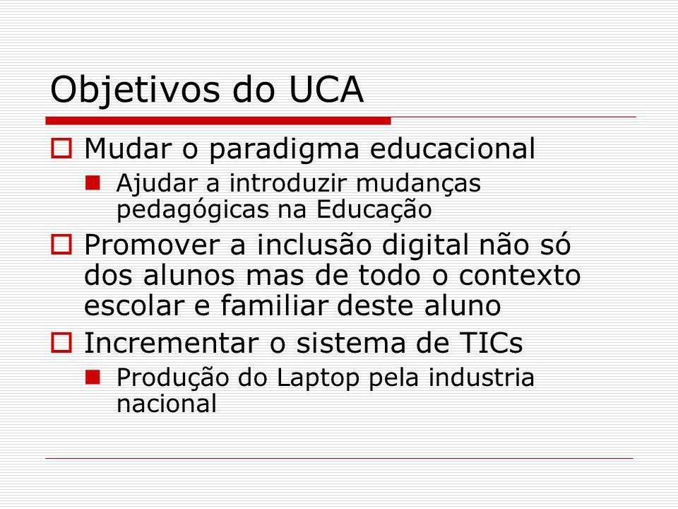 Objetivos do UCA Mudar o paradigma educacional Ajudar a introduzir mudanças pedagógicas na Educação Promover a inclusão digital não só dos alunos mas de todo o contexto escolar e familiar deste aluno Incrementar o sistema de TICs Produção do Laptop pela industria nacional