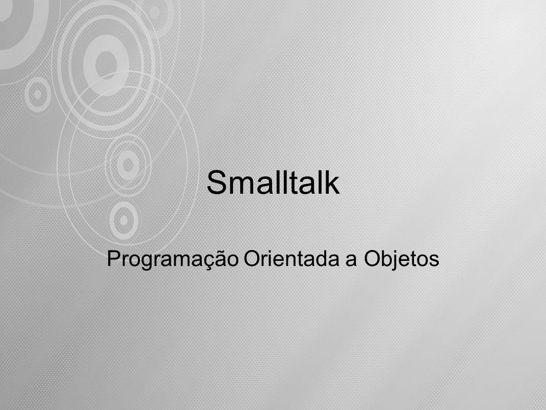 Smalltalk é uma linguagem extensível e uniforme onde todos os conceitos são implementados como objetos de alguma classe.