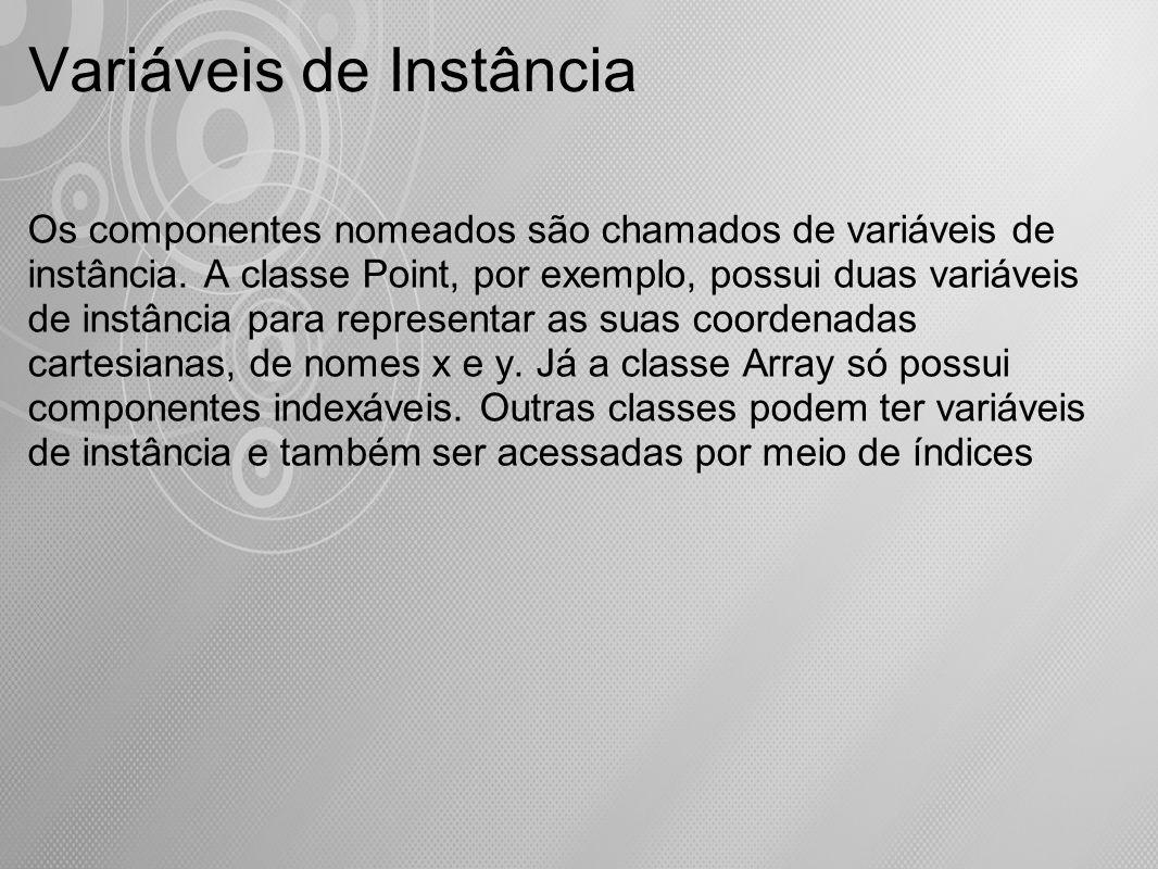 Variáveis de Instância Os componentes nomeados são chamados de variáveis de instância. A classe Point, por exemplo, possui duas variáveis de instância