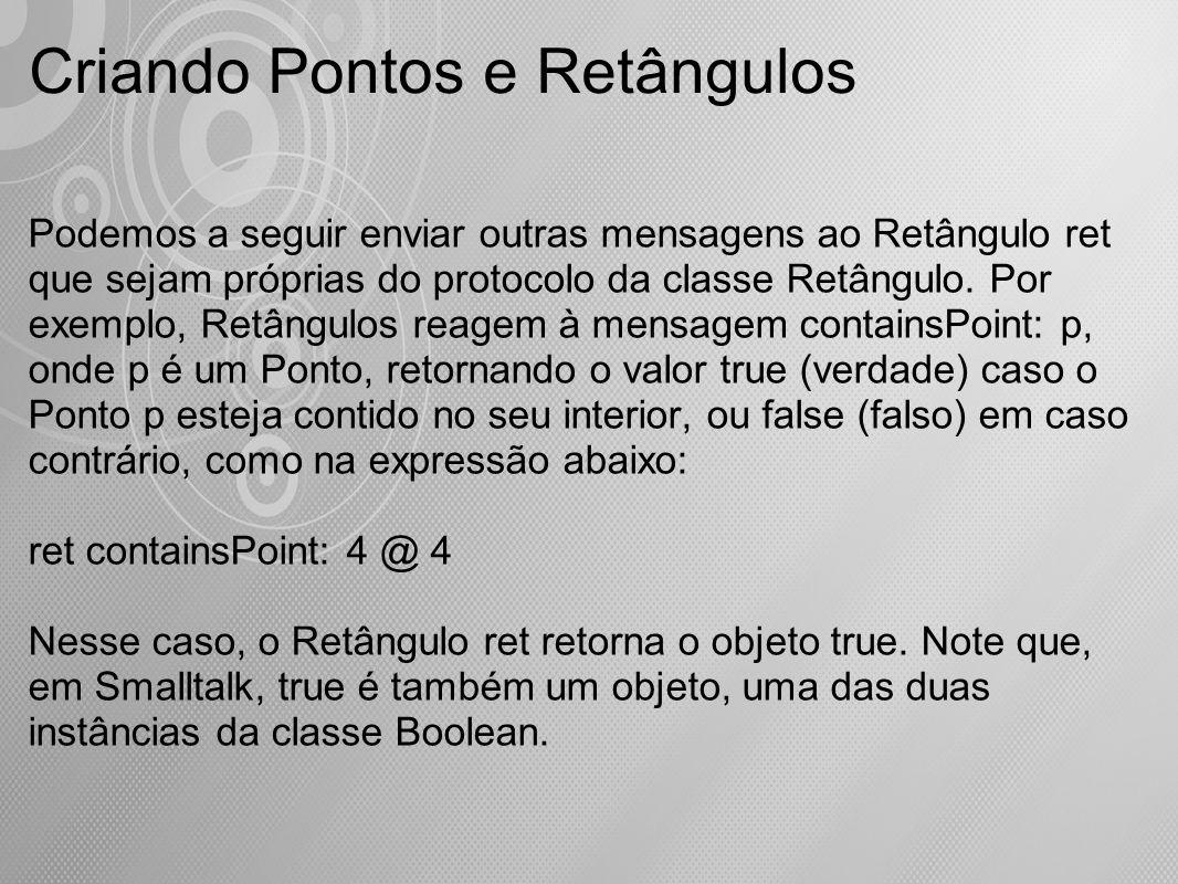 Criando Pontos e Retângulos Podemos a seguir enviar outras mensagens ao Retângulo ret que sejam próprias do protocolo da classe Retângulo. Por exemplo