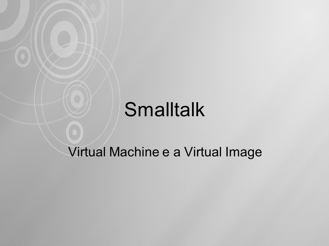 Smalltalk Virtual Machine e a Virtual Image