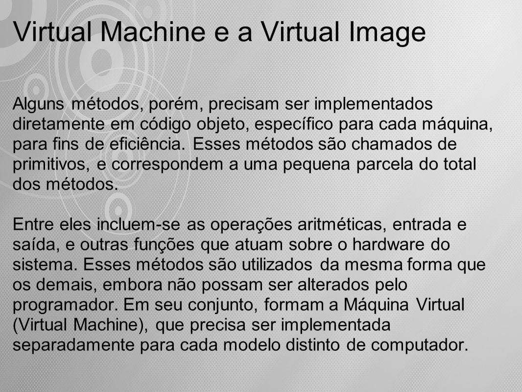Virtual Machine e a Virtual Image Alguns métodos, porém, precisam ser implementados diretamente em código objeto, específico para cada máquina, para f