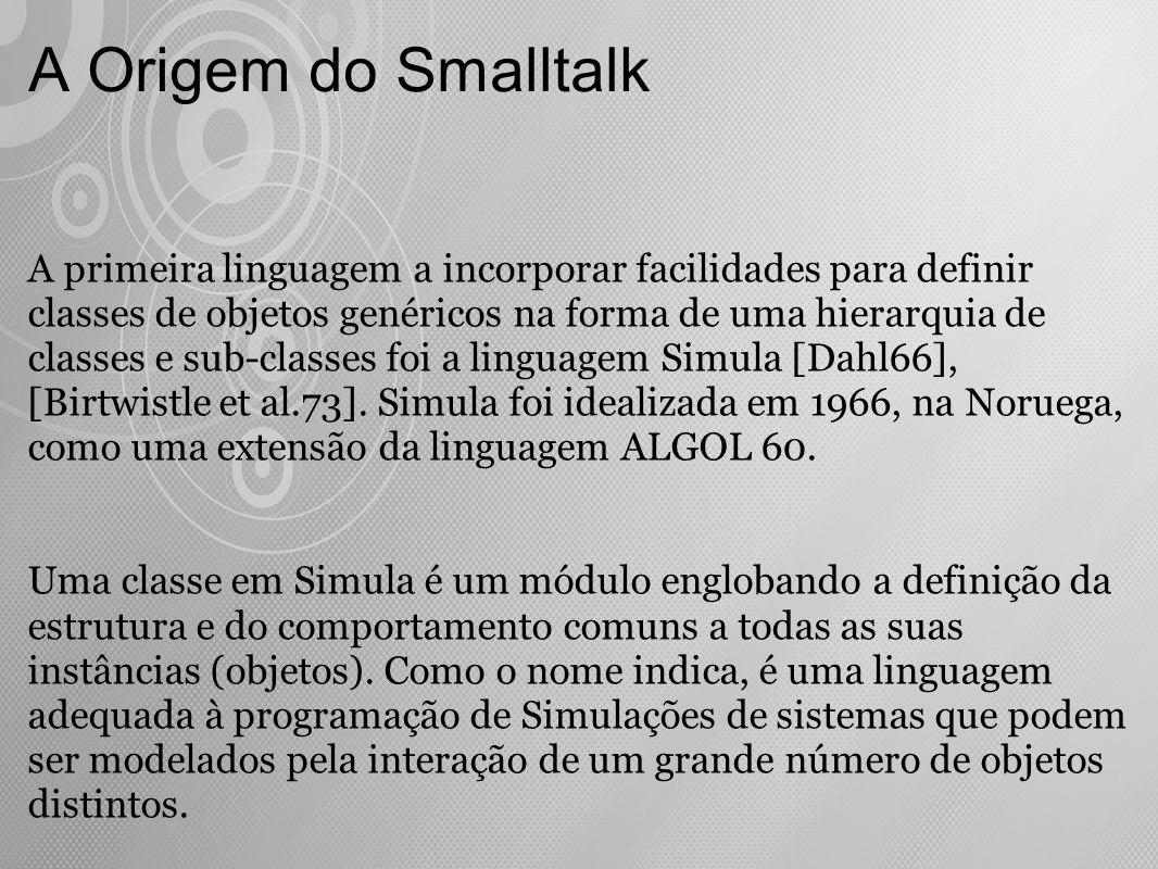 A Origem do Smalltalk As idéias de Simula serviram de base para as propostas de utilização de Tipos Abstratos de Dados [Liskov e Ziller 74], e também para Smalltalk.