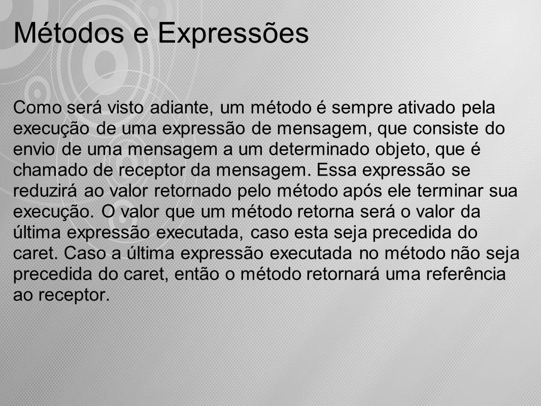 Métodos e Expressões Como será visto adiante, um método é sempre ativado pela execução de uma expressão de mensagem, que consiste do envio de uma mens