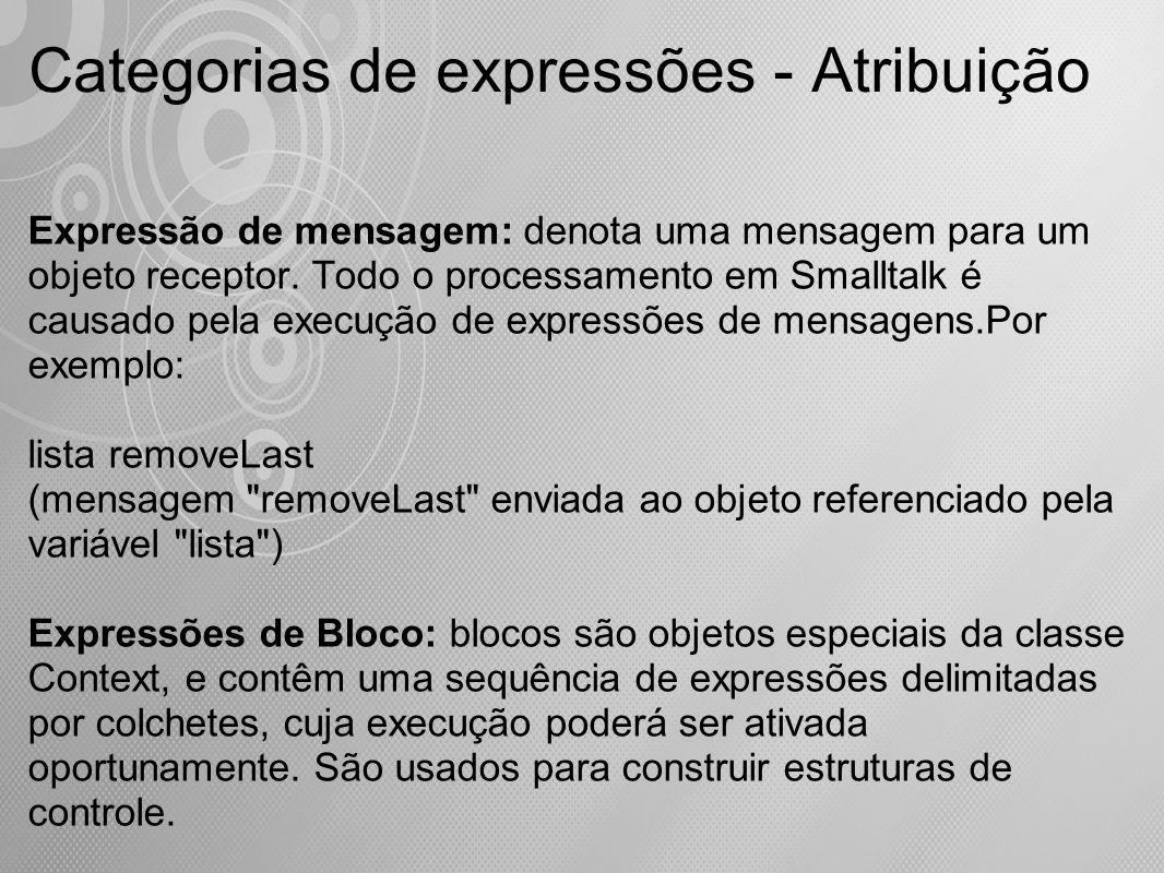 Categorias de expressões - Atribuição Expressão de mensagem: denota uma mensagem para um objeto receptor. Todo o processamento em Smalltalk é causado