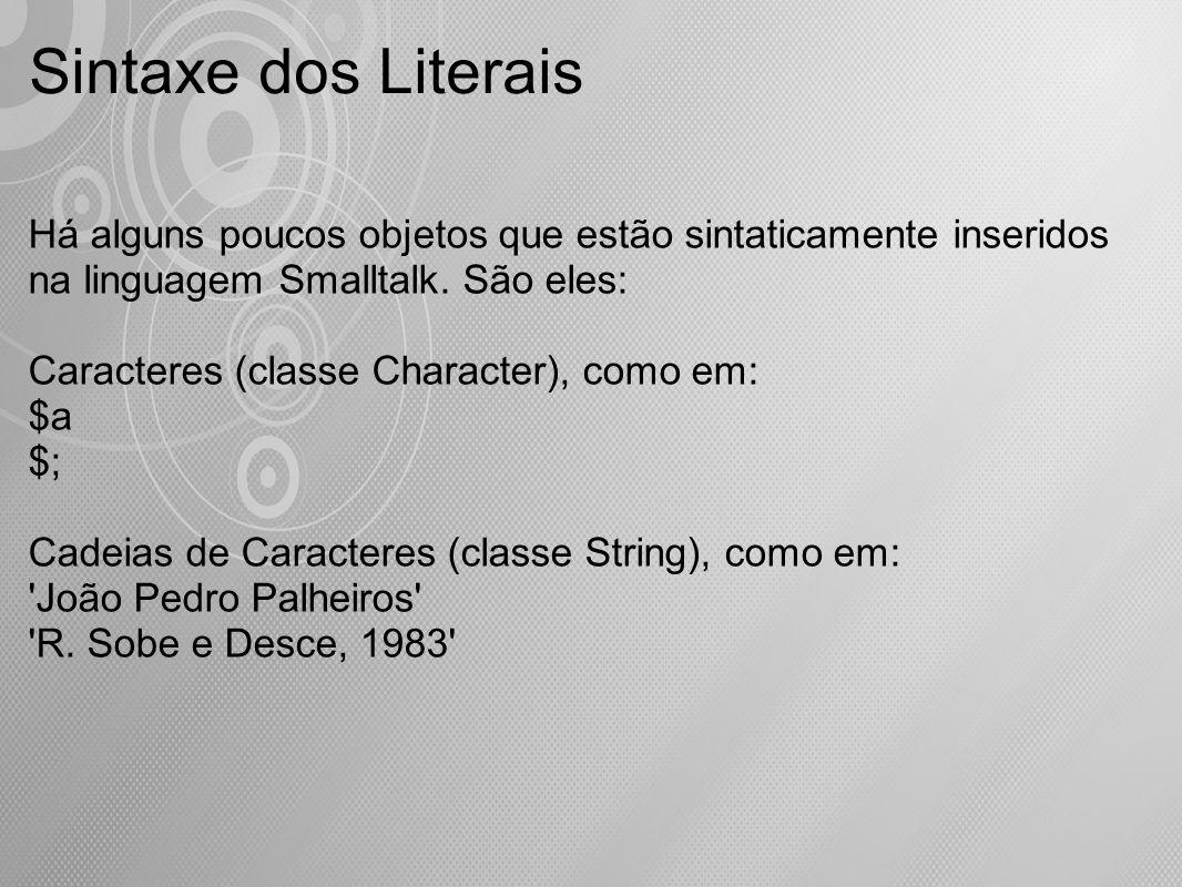 Há alguns poucos objetos que estão sintaticamente inseridos na linguagem Smalltalk. São eles: Caracteres (classe Character), como em: $a $; Cadeias de