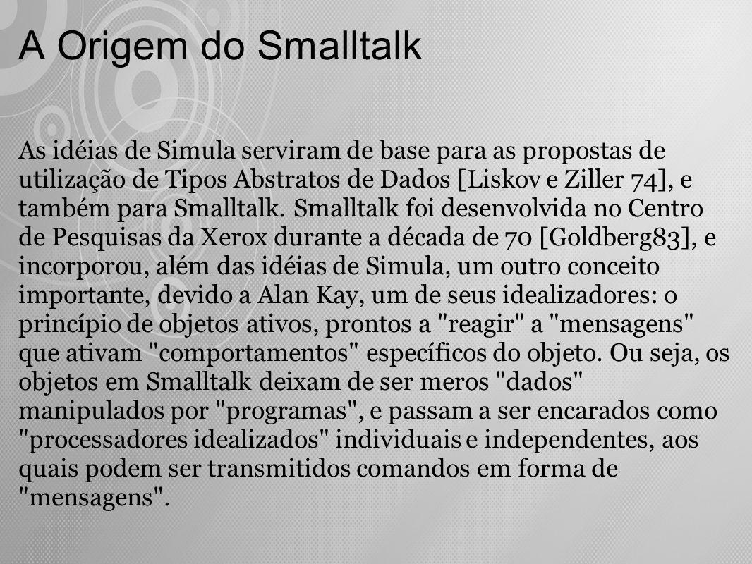 A Origem do Smalltalk As idéias de Simula serviram de base para as propostas de utilização de Tipos Abstratos de Dados [Liskov e Ziller 74], e também