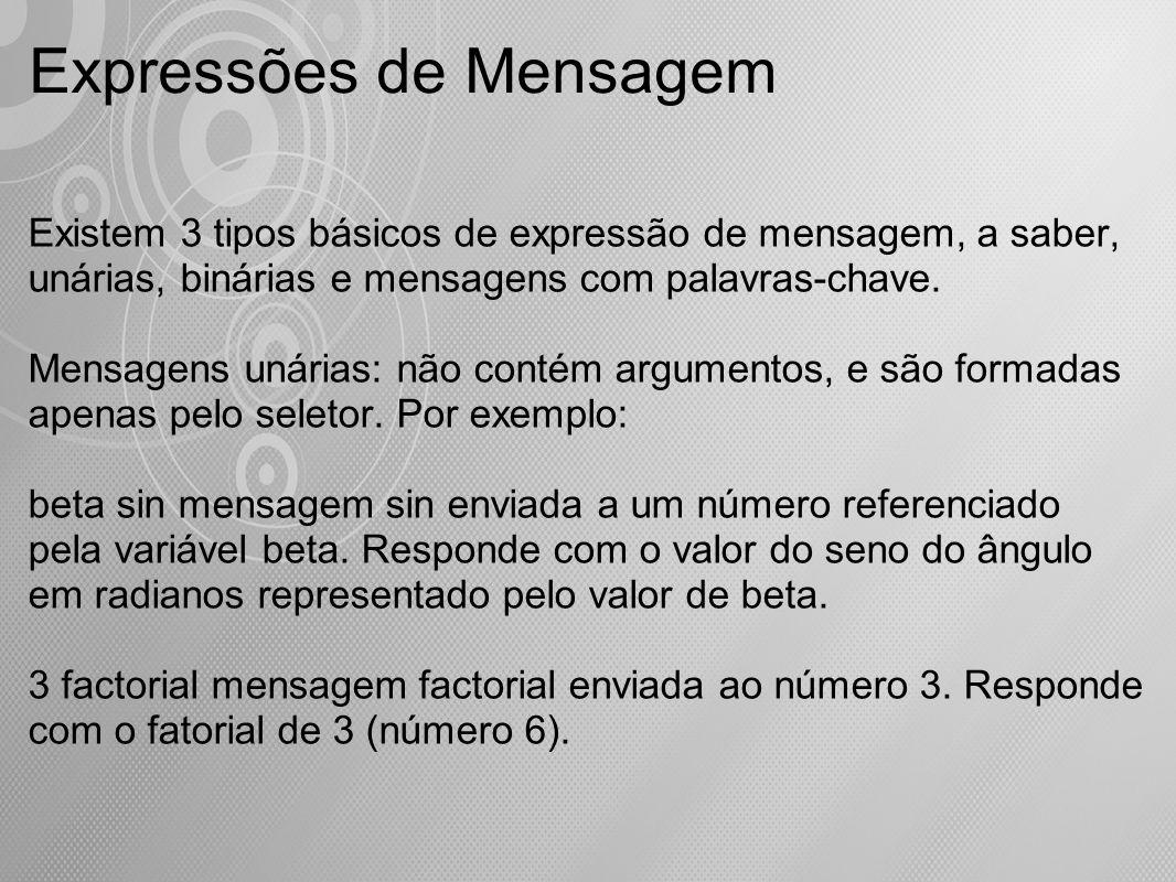 Expressões de Mensagem Existem 3 tipos básicos de expressão de mensagem, a saber, unárias, binárias e mensagens com palavras-chave. Mensagens unárias: