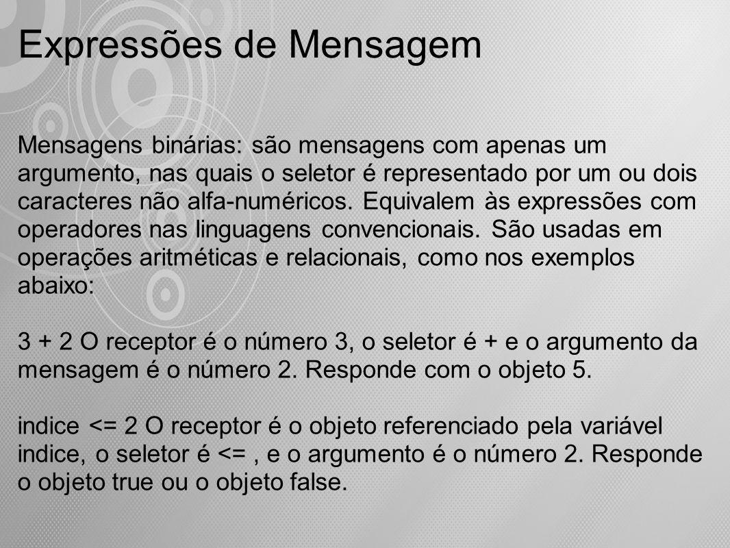 Expressões de Mensagem Mensagens binárias: são mensagens com apenas um argumento, nas quais o seletor é representado por um ou dois caracteres não alf