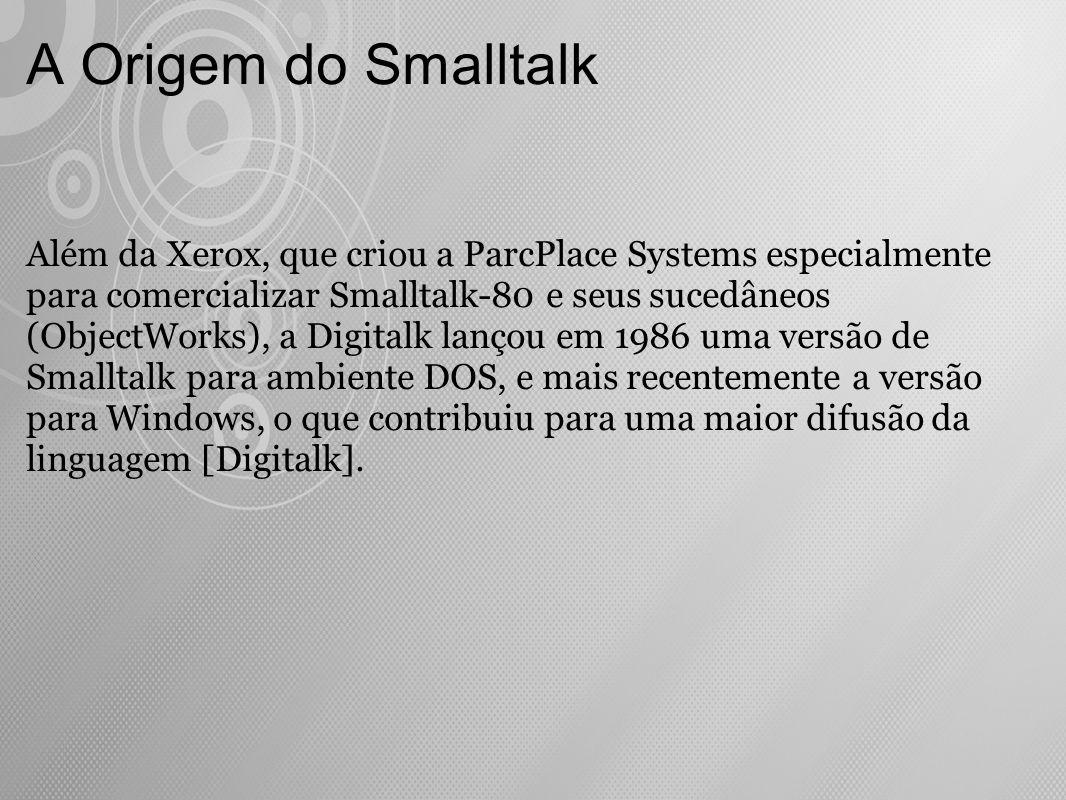 A Origem do Smalltalk Além da Xerox, que criou a ParcPlace Systems especialmente para comercializar Smalltalk-80 e seus sucedâneos (ObjectWorks), a Di