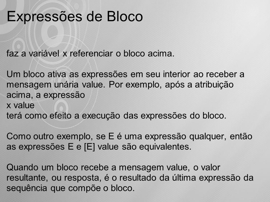 Expressões de Bloco faz a variável x referenciar o bloco acima. Um bloco ativa as expressões em seu interior ao receber a mensagem unária value. Por e