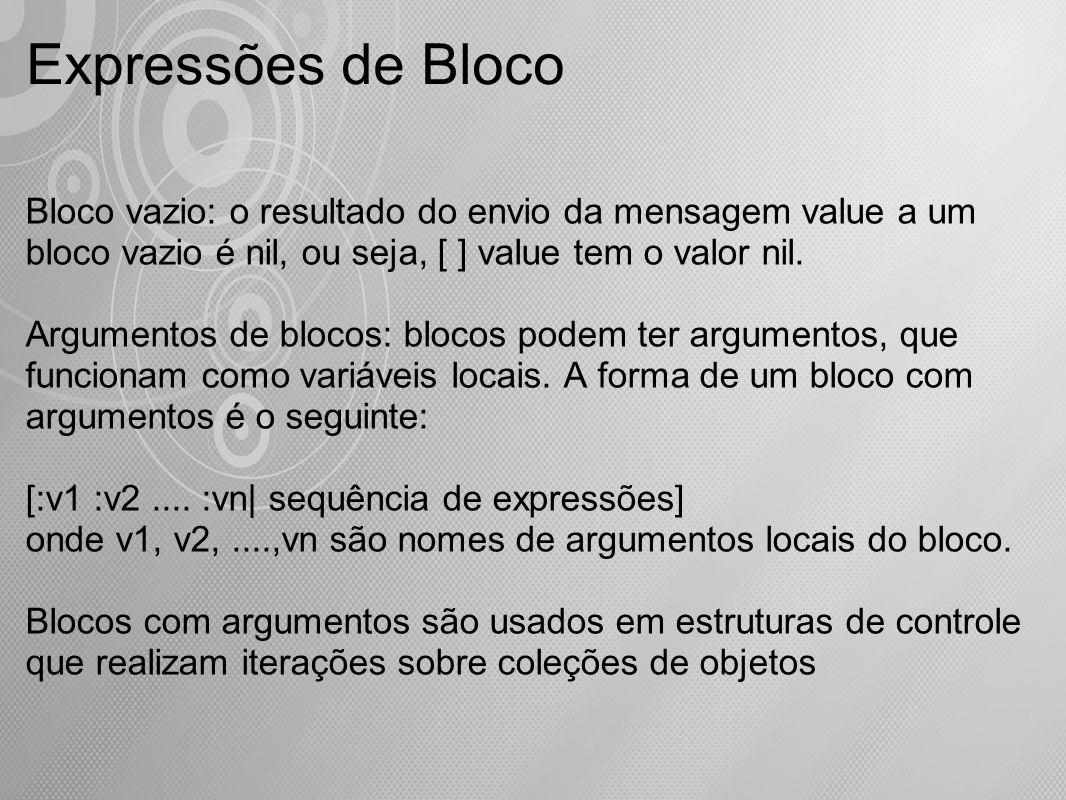Expressões de Bloco Bloco vazio: o resultado do envio da mensagem value a um bloco vazio é nil, ou seja, [ ] value tem o valor nil. Argumentos de bloc