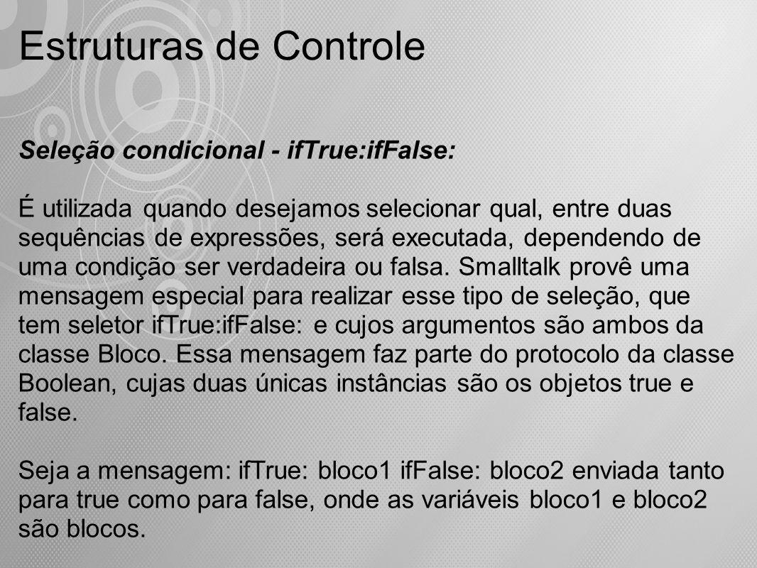 Estruturas de Controle Seleção condicional - ifTrue:ifFalse: É utilizada quando desejamos selecionar qual, entre duas sequências de expressões, será e