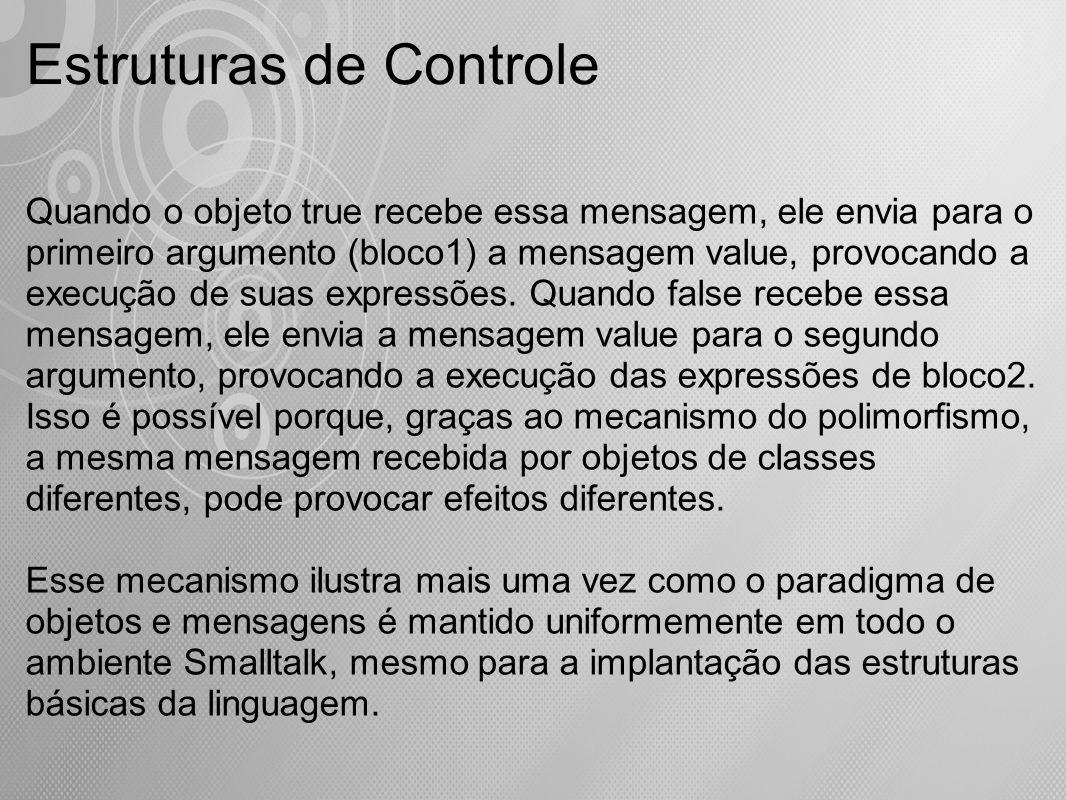 Estruturas de Controle Quando o objeto true recebe essa mensagem, ele envia para o primeiro argumento (bloco1) a mensagem value, provocando a execução