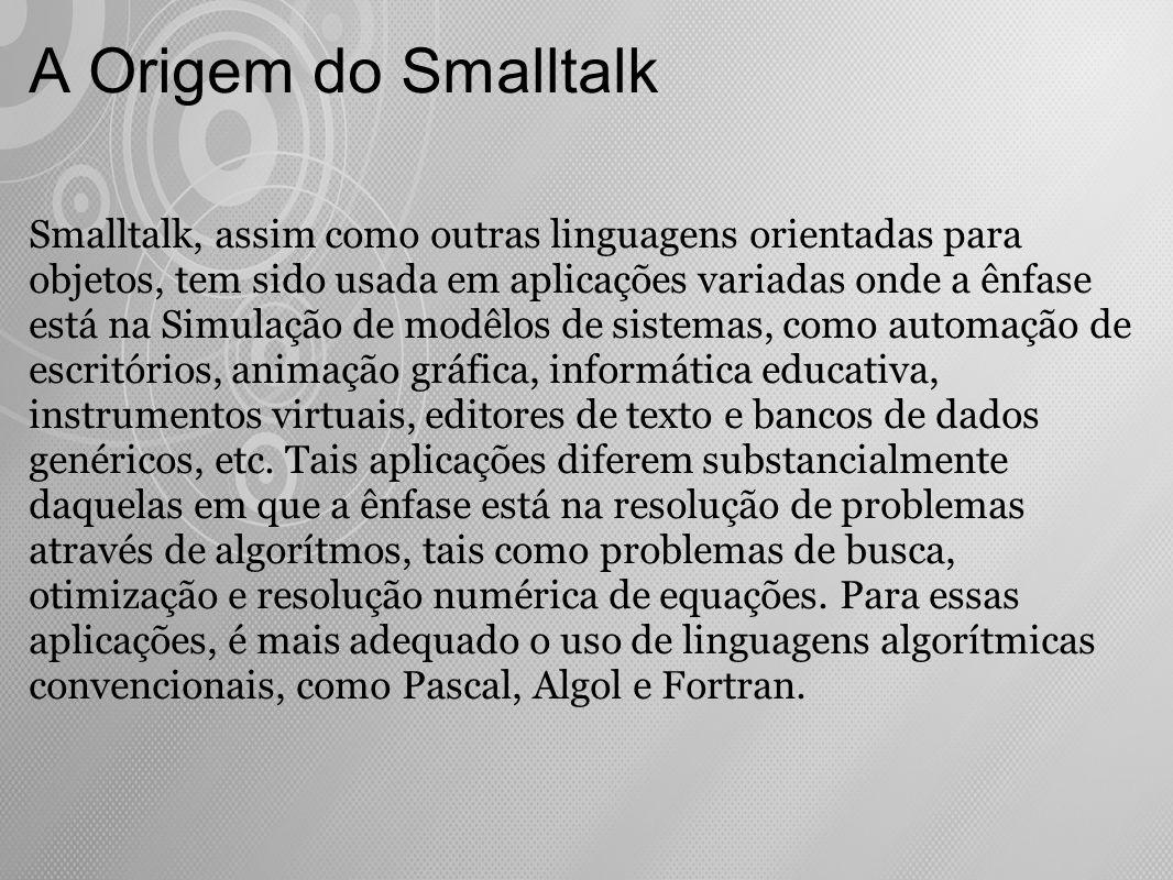 A Origem do Smalltalk Smalltalk, assim como outras linguagens orientadas para objetos, tem sido usada em aplicações variadas onde a ênfase está na Sim