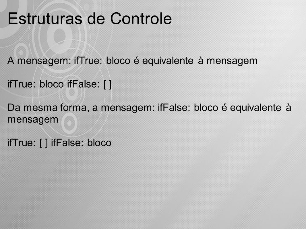 Estruturas de Controle A mensagem: ifTrue: bloco é equivalente à mensagem ifTrue: bloco ifFalse: [ ] Da mesma forma, a mensagem: ifFalse: bloco é equi