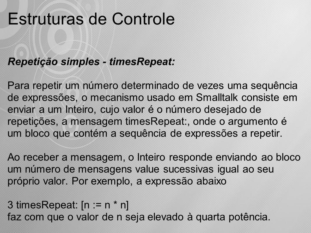 Estruturas de Controle Repetição simples - timesRepeat: Para repetir um número determinado de vezes uma sequência de expressões, o mecanismo usado em