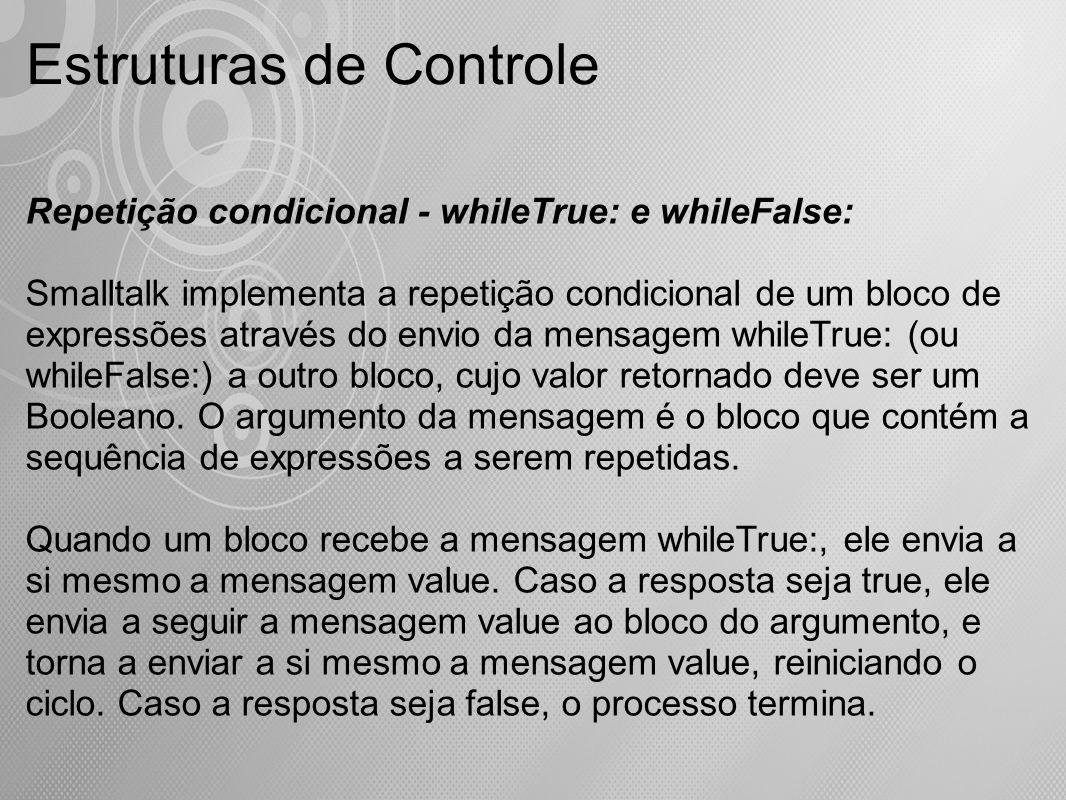 Estruturas de Controle Repetição condicional - whileTrue: e whileFalse: Smalltalk implementa a repetição condicional de um bloco de expressões através