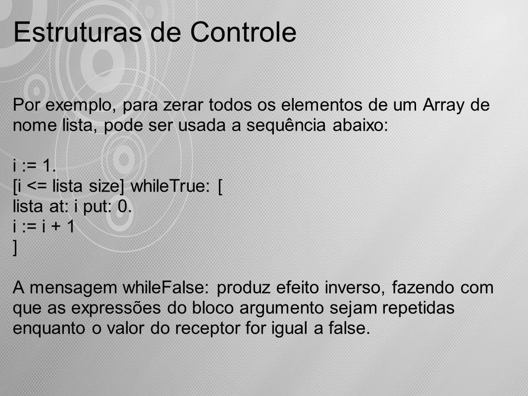 Estruturas de Controle Por exemplo, para zerar todos os elementos de um Array de nome lista, pode ser usada a sequência abaixo: i := 1. [i <= lista si