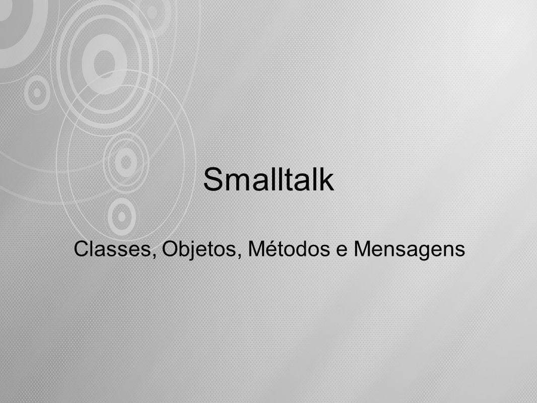 Em Smalltalk, assim como em outras Linguagens Orientadas para Objetos, não existe a mesma distinção conceitual entre programas e dados , como nas linguagens algorítmicas tradicionais.