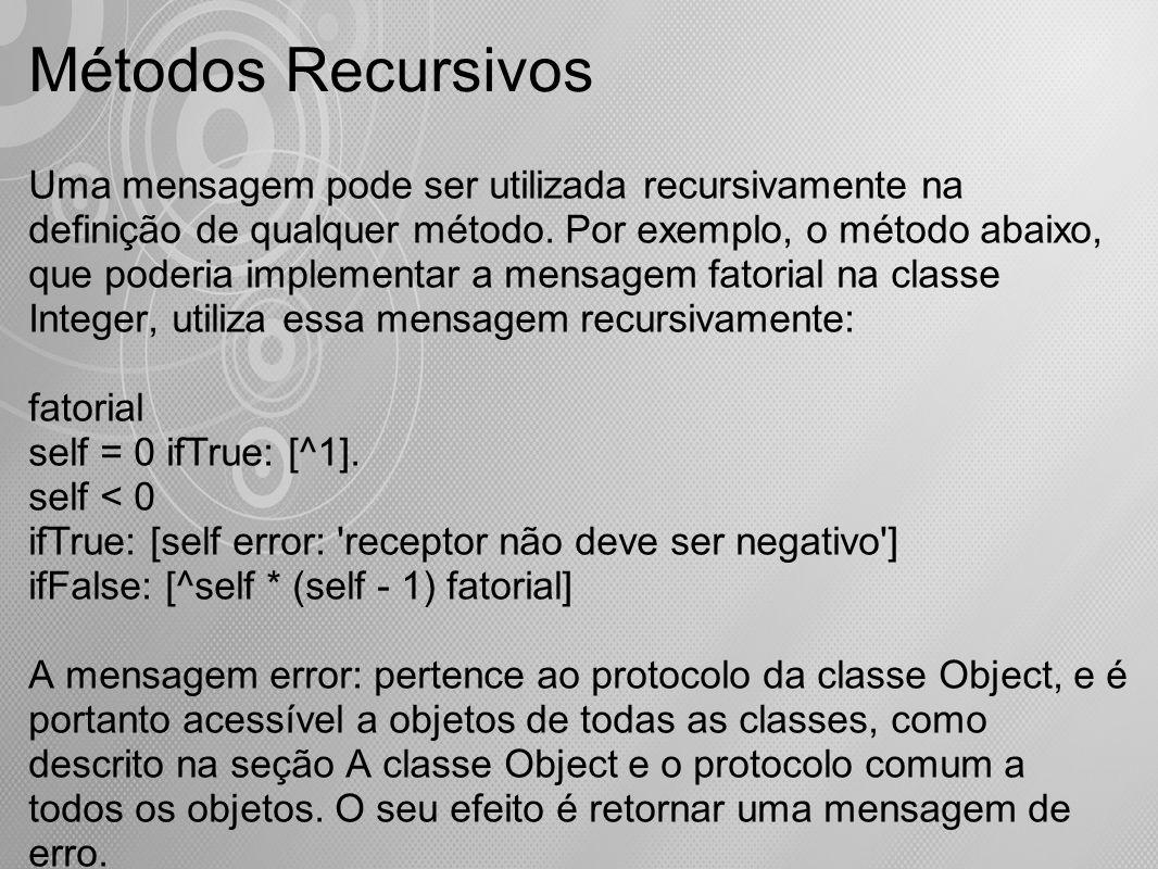 Métodos Recursivos Uma mensagem pode ser utilizada recursivamente na definição de qualquer método. Por exemplo, o método abaixo, que poderia implement